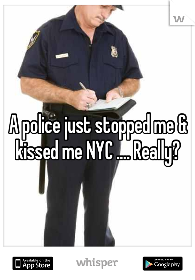 A police just stopped me & kissed me NYC .... Really?
