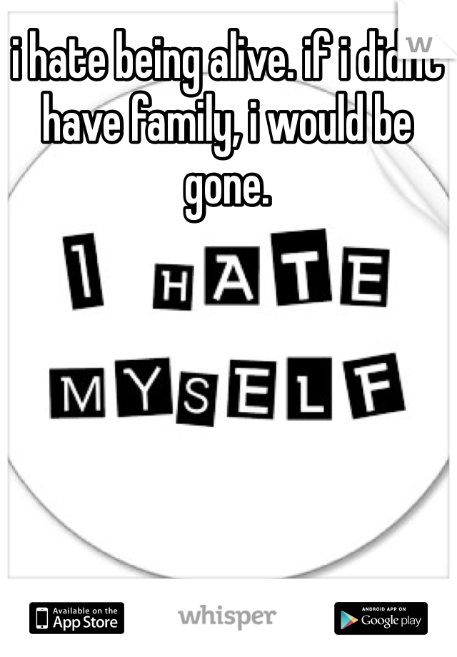i hate being alive. if i didnt have family, i would be gone.