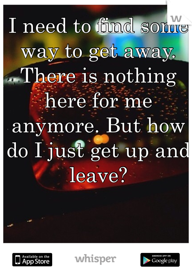 I need to find some way to get away. There is nothing here for me anymore. But how do I just get up and leave?