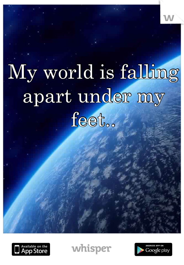 My world is falling apart under my feet..