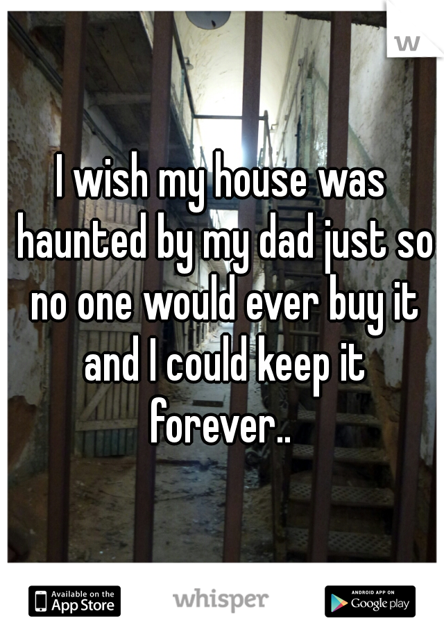 I wish my house was haunted by my dad just so no one would ever buy it and I could keep it forever..