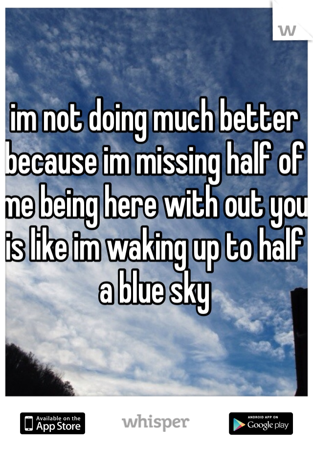 im not doing much better because im missing half of me being here with out you is like im waking up to half a blue sky