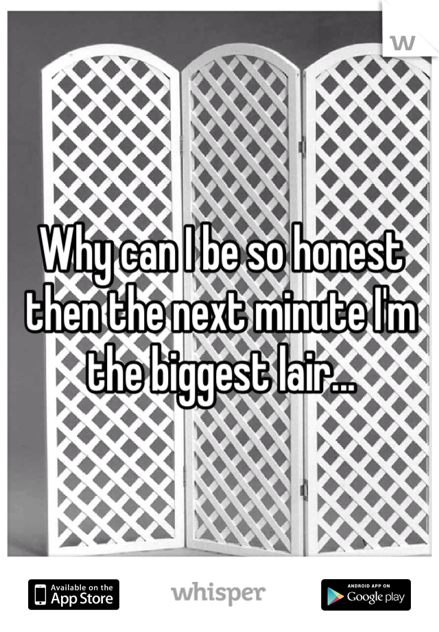 Why can I be so honest then the next minute I'm the biggest lair...