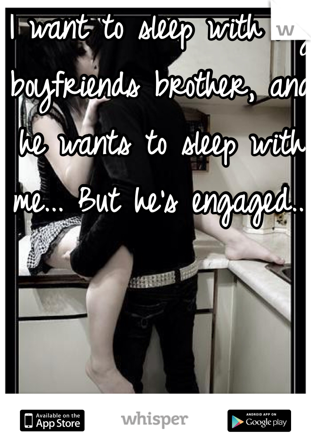 I want to sleep with my boyfriends brother, and he wants to sleep with me... But he's engaged...