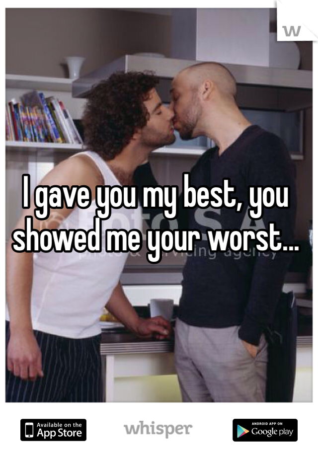 I gave you my best, you showed me your worst...