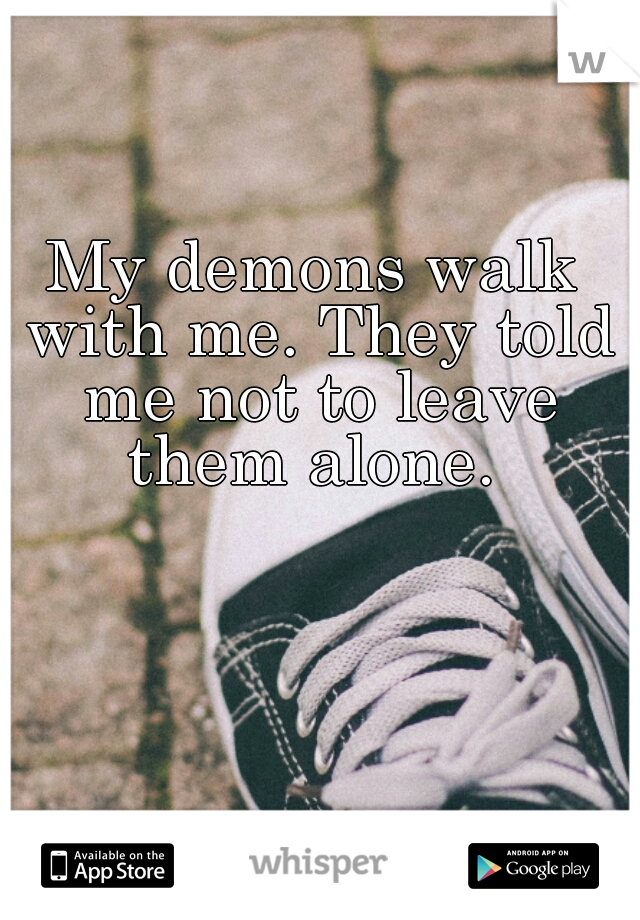 My demons walk with me. They told me not to leave them alone.