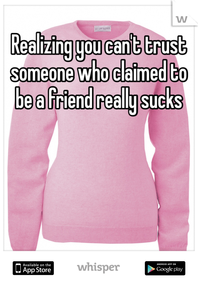 Realizing you can't trust someone who claimed to be a friend really sucks