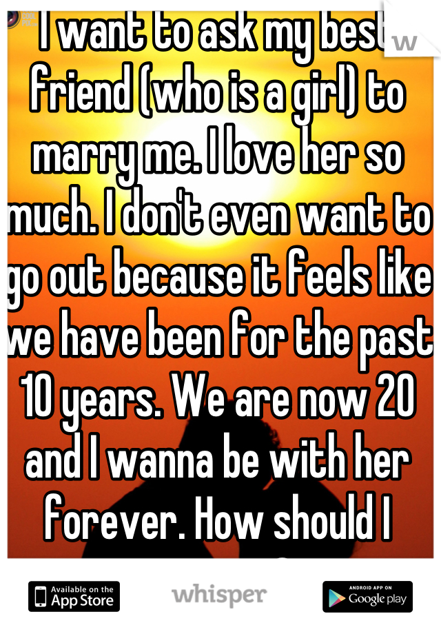 I want to ask my best friend (who is a girl) to marry me. I love her so much. I don't even want to go out because it feels like we have been for the past 10 years. We are now 20 and I wanna be with her forever. How should I propose?
