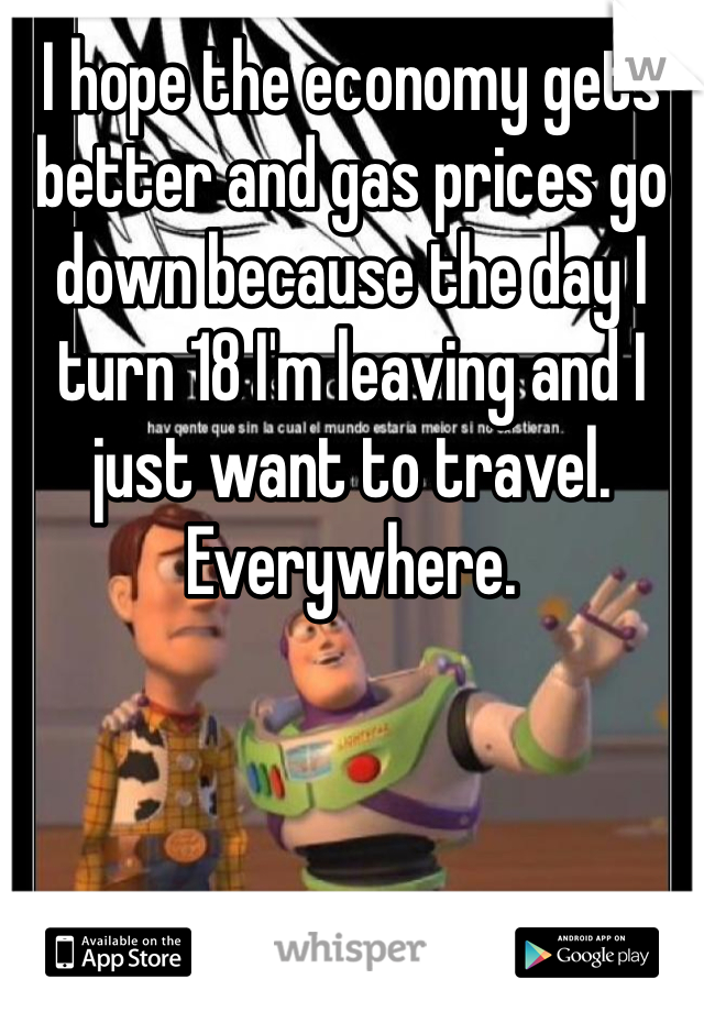 I hope the economy gets better and gas prices go down because the day I turn 18 I'm leaving and I just want to travel. Everywhere.