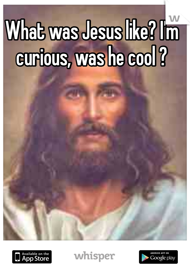 What was Jesus like? I'm curious, was he cool ?
