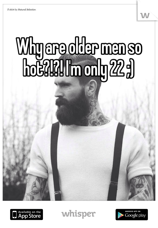 Why are older men so hot?!?! I'm only 22 ;)