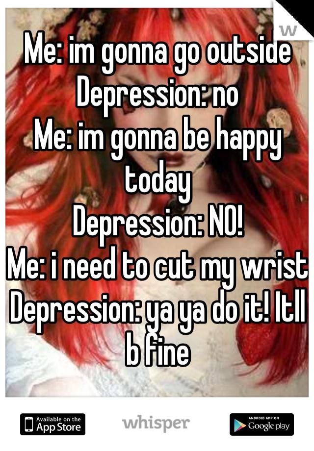 Me: im gonna go outside Depression: no Me: im gonna be happy today Depression: NO! Me: i need to cut my wrist Depression: ya ya do it! Itll b fine