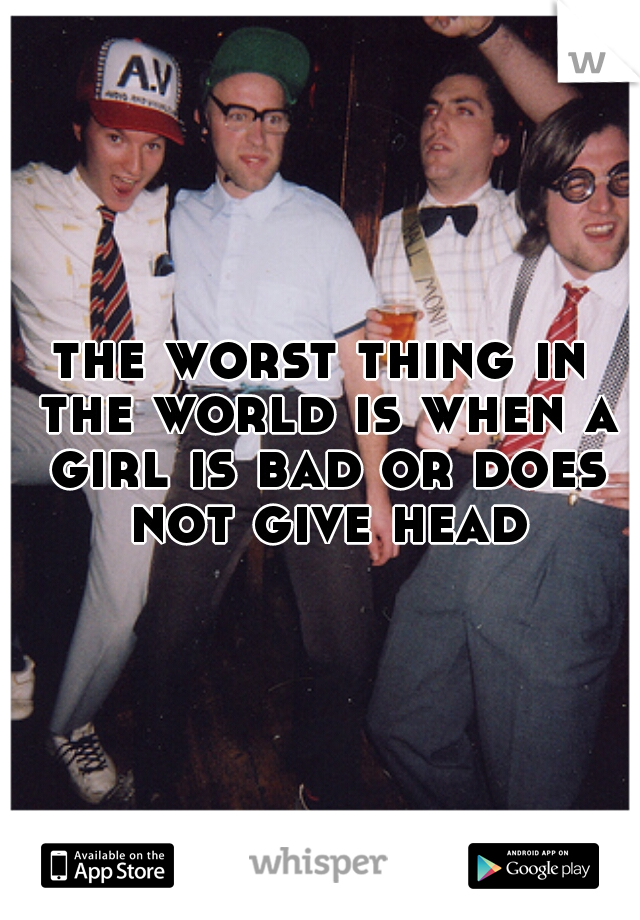 the worst thing in the world is when a girl is bad or does not give head