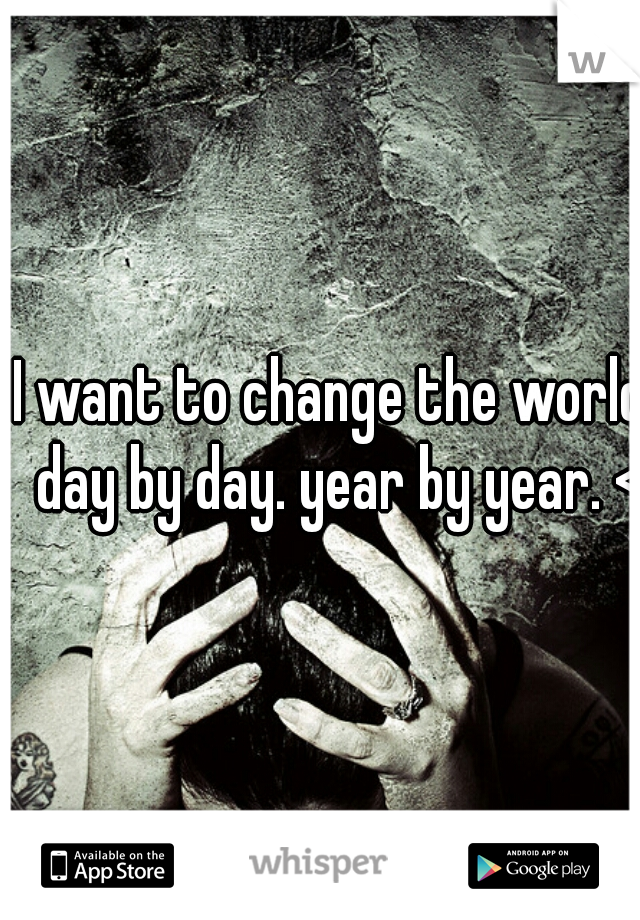 I want to change the world, day by day. year by year. <3