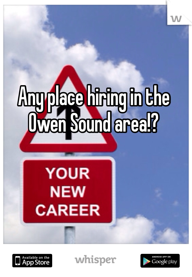 Any place hiring in the Owen Sound area!?