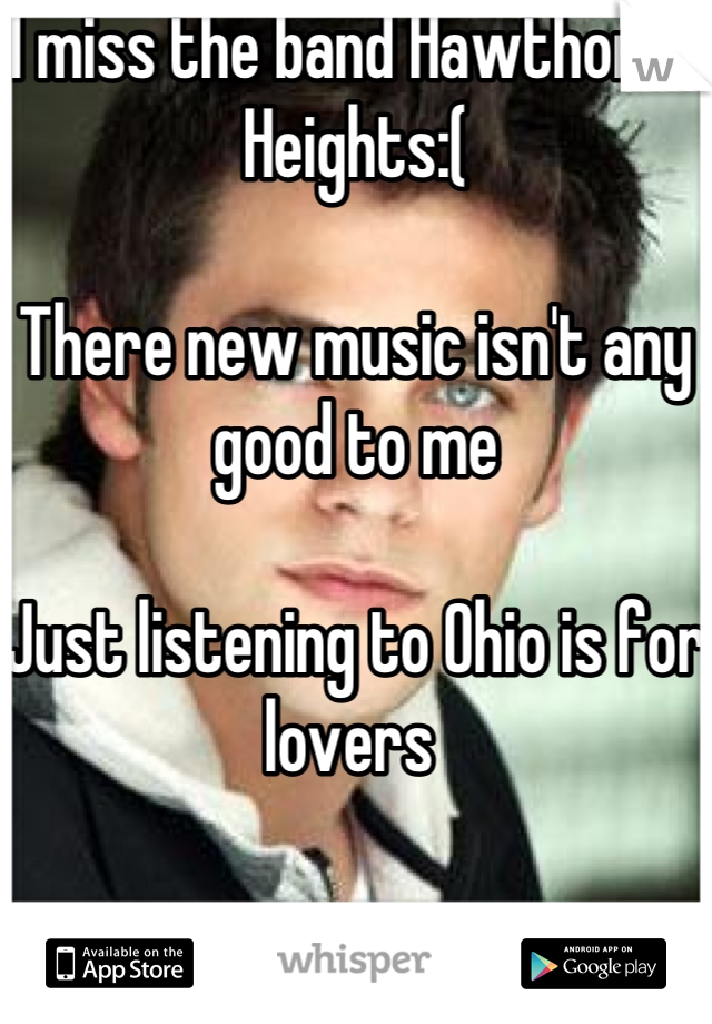 I miss the band Hawthorne Heights:(  There new music isn't any good to me  Just listening to Ohio is for lovers