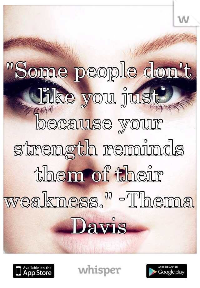 """Some people don't like you just because your strength reminds them of their weakness."" -Thema Davis"