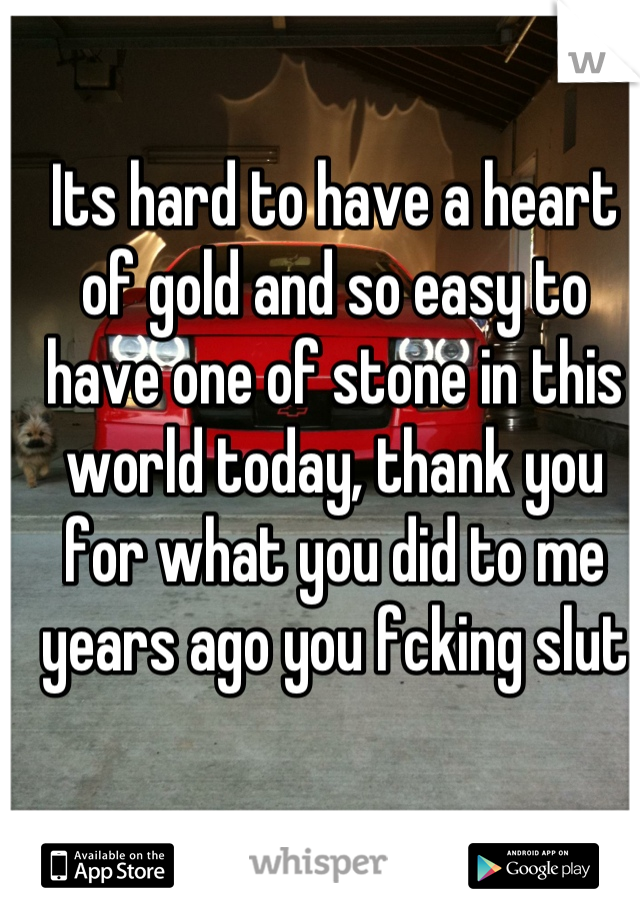 Its hard to have a heart of gold and so easy to have one of stone in this world today, thank you for what you did to me years ago you fcking slut