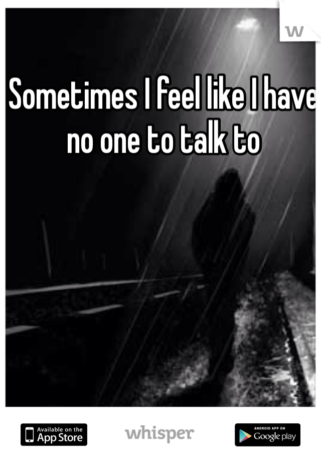 Sometimes I feel like I have no one to talk to