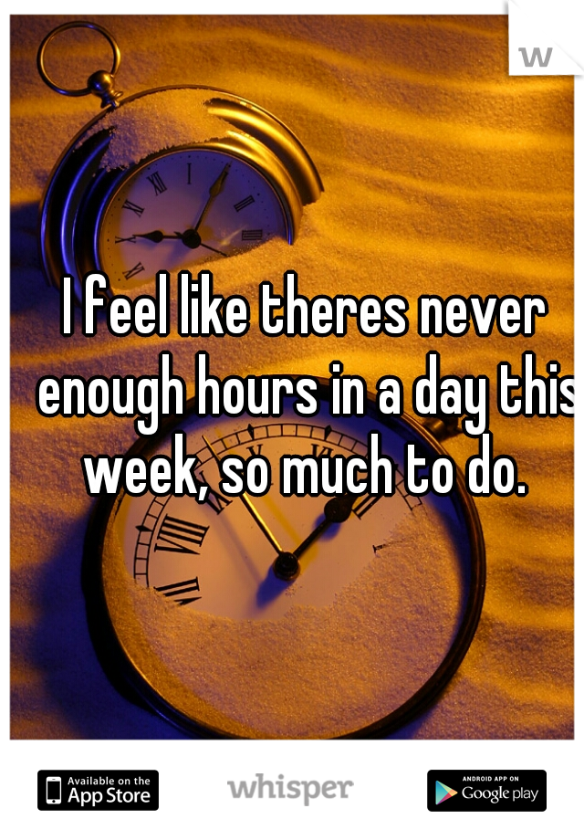 I feel like theres never enough hours in a day this week, so much to do.