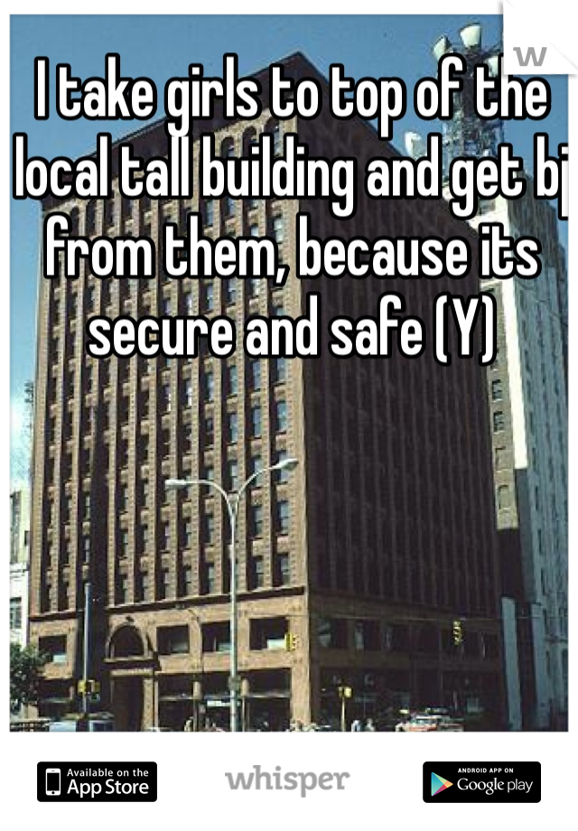 I take girls to top of the local tall building and get bj from them, because its secure and safe (Y)