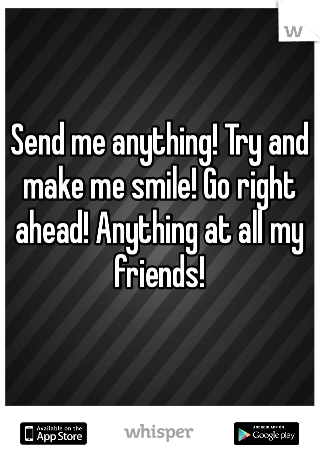 Send me anything! Try and make me smile! Go right ahead! Anything at all my friends!