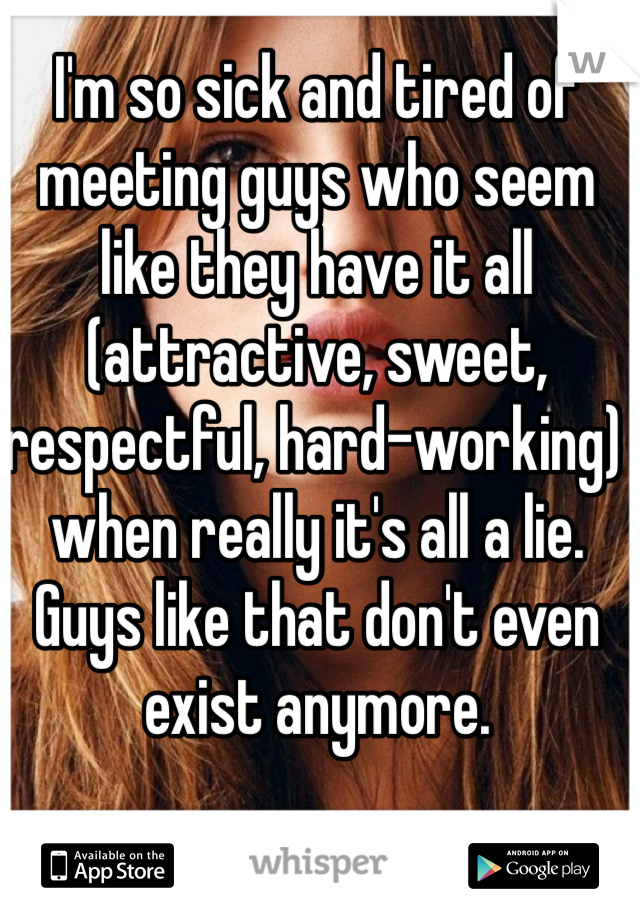 I'm so sick and tired of meeting guys who seem like they have it all (attractive, sweet, respectful, hard-working) when really it's all a lie. Guys like that don't even exist anymore.