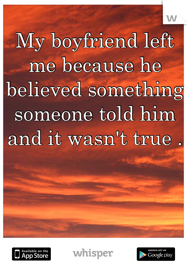 My boyfriend left me because he believed something someone told him and it wasn't true .
