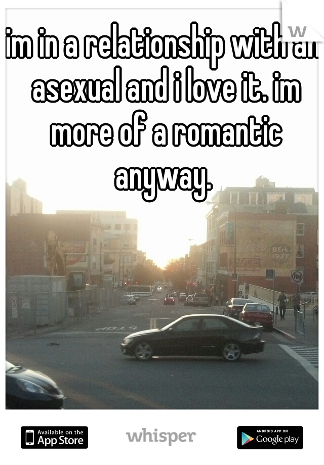 im in a relationship with an asexual and i love it. im more of a romantic anyway.
