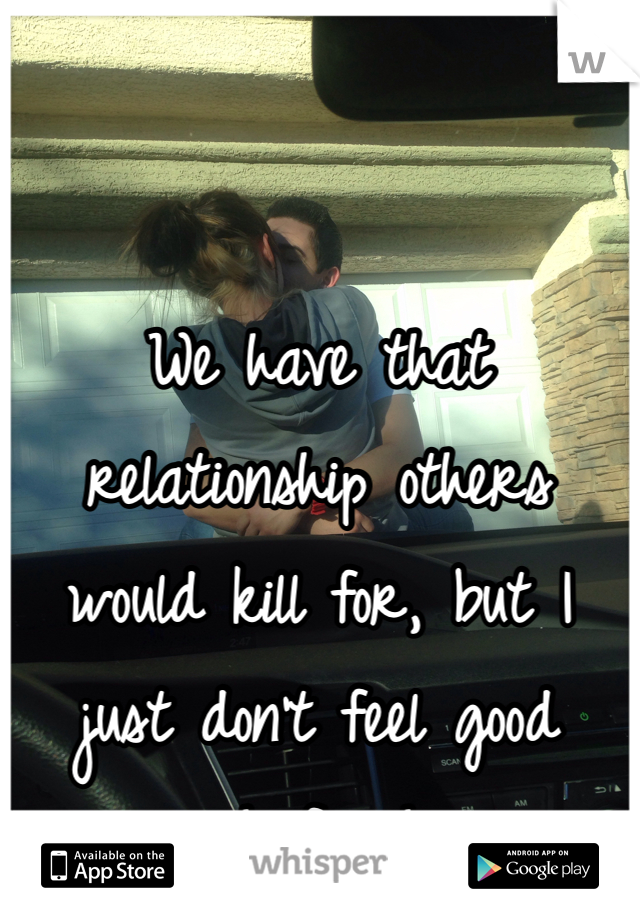 We have that relationship others would kill for, but I just don't feel good enough for him...