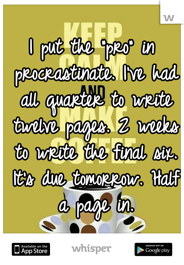 """I put the """"pro"""" in procrastinate. I've had all quarter to write twelve pages. 2 weeks to write the final six. It's due tomorrow. Half a page in."""