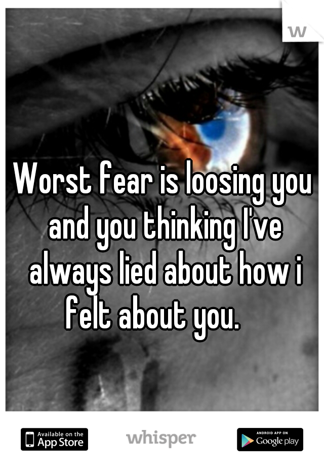 Worst fear is loosing you and you thinking I've always lied about how i felt about you.