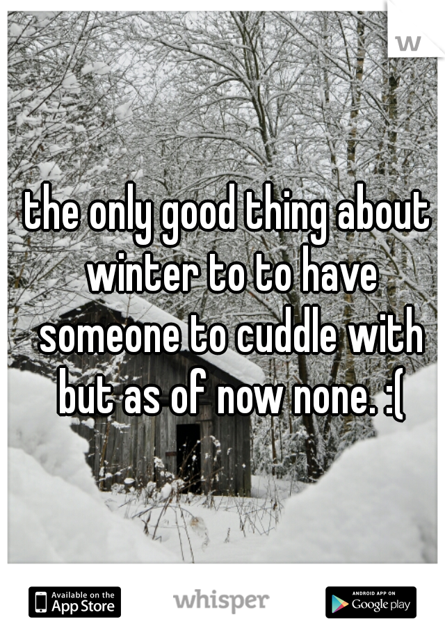 the only good thing about winter to to have someone to cuddle with but as of now none. :(