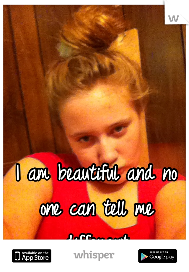 I am beautiful and no one can tell me different