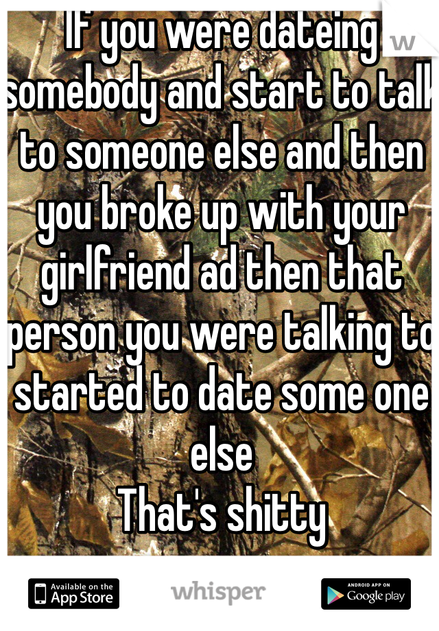 If you were dateing somebody and start to talk to someone else and then you broke up with your girlfriend ad then that person you were talking to started to date some one else  That's shitty