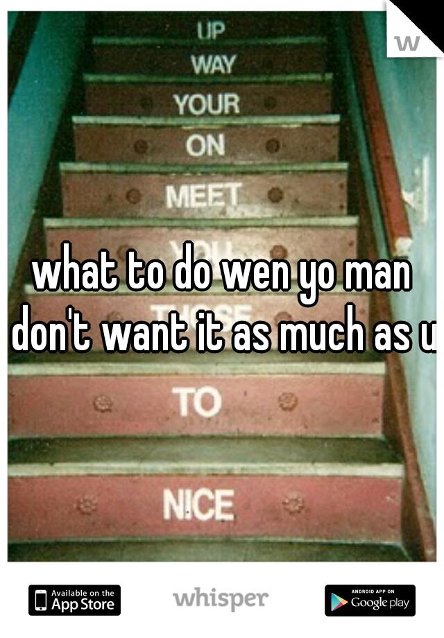 what to do wen yo man don't want it as much as u?