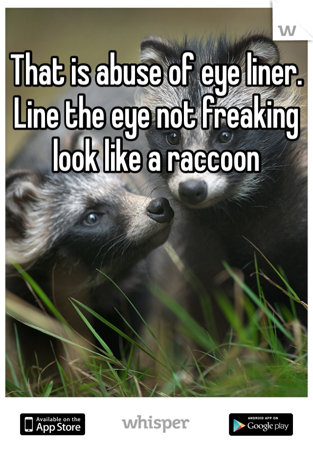 That is abuse of eye liner. Line the eye not freaking look like a raccoon
