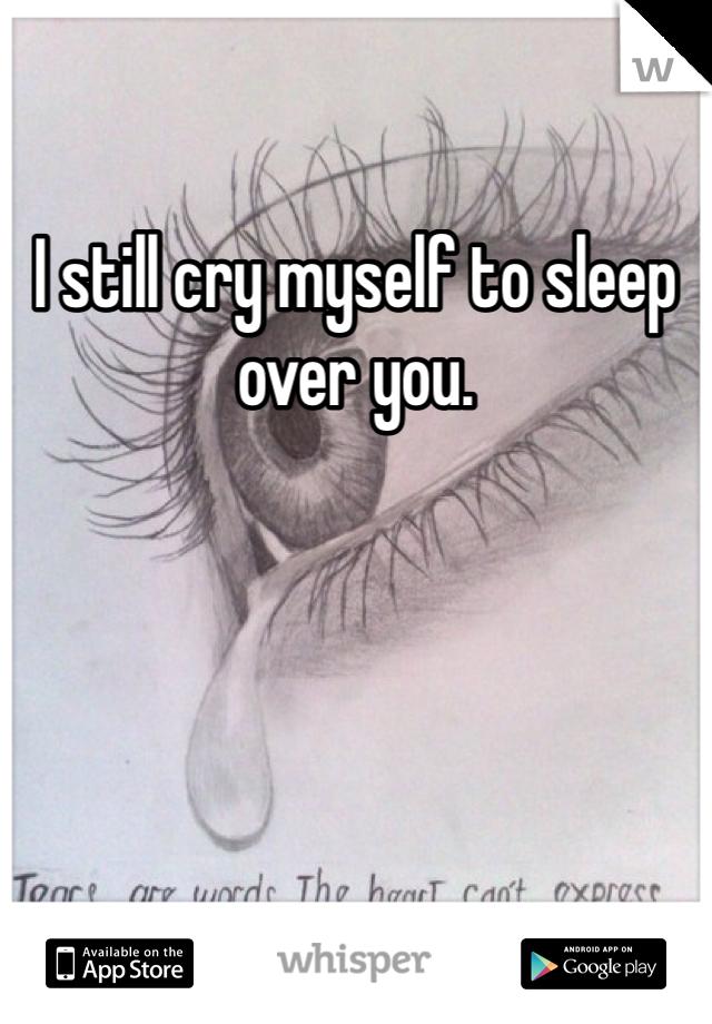 I still cry myself to sleep over you.