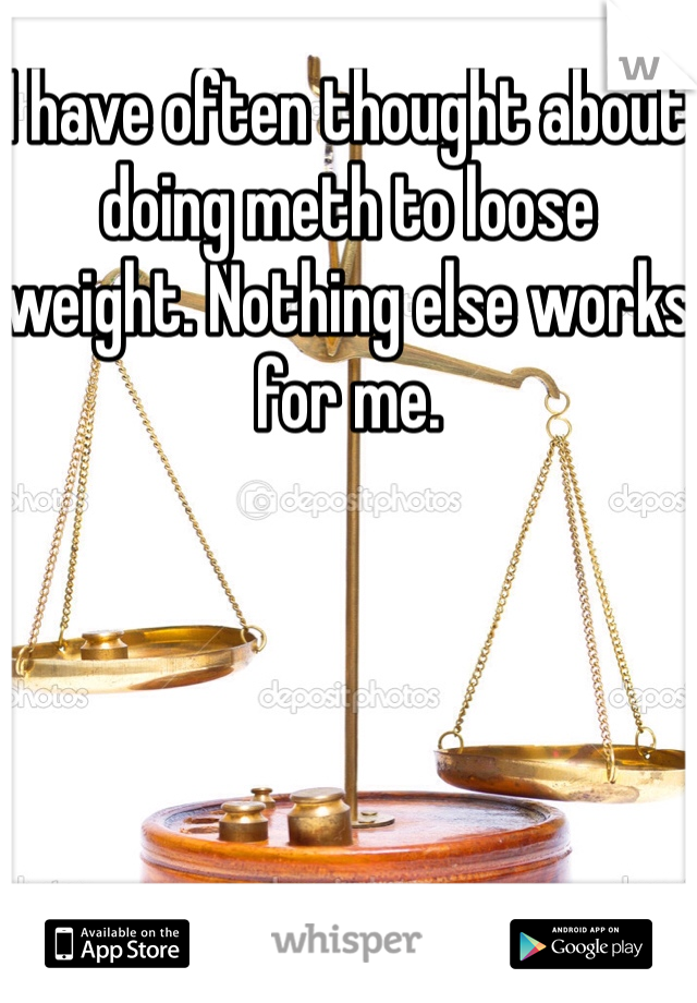 I have often thought about doing meth to loose weight. Nothing else works for me.