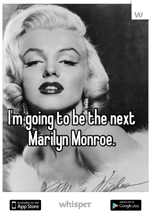 I'm going to be the next Marilyn Monroe.
