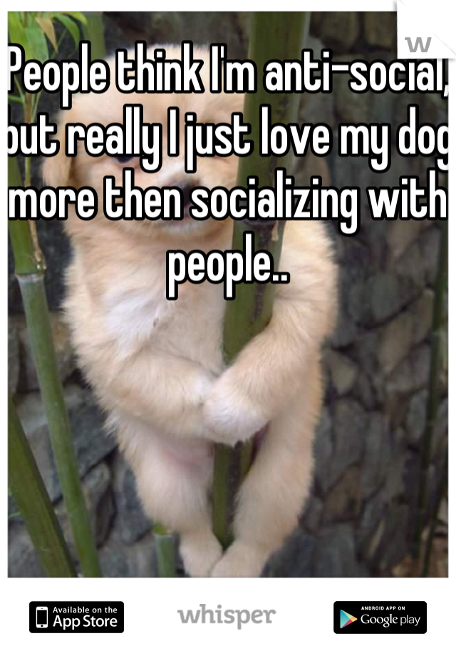 People think I'm anti-social, but really I just love my dog more then socializing with people..