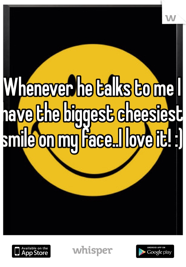 Whenever he talks to me I have the biggest cheesiest smile on my face..I love it! :)