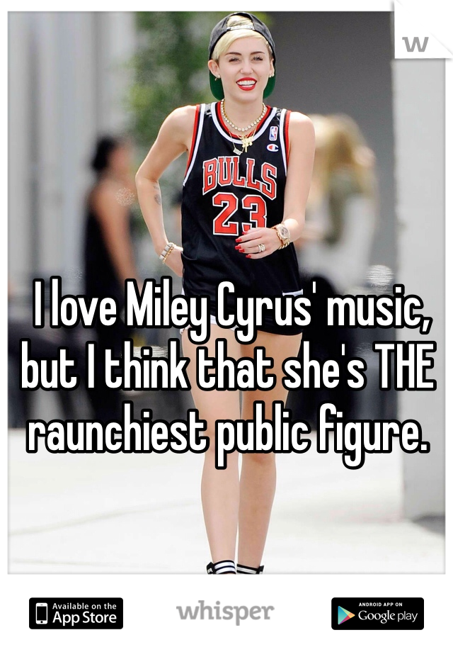 I love Miley Cyrus' music, but I think that she's THE raunchiest public figure.