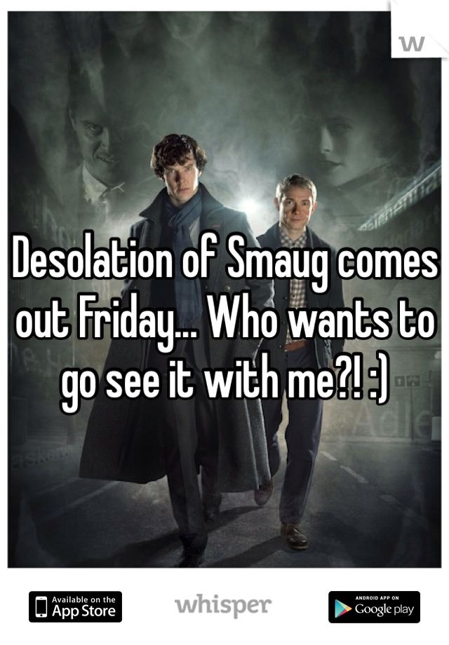 Desolation of Smaug comes out Friday... Who wants to go see it with me?! :)