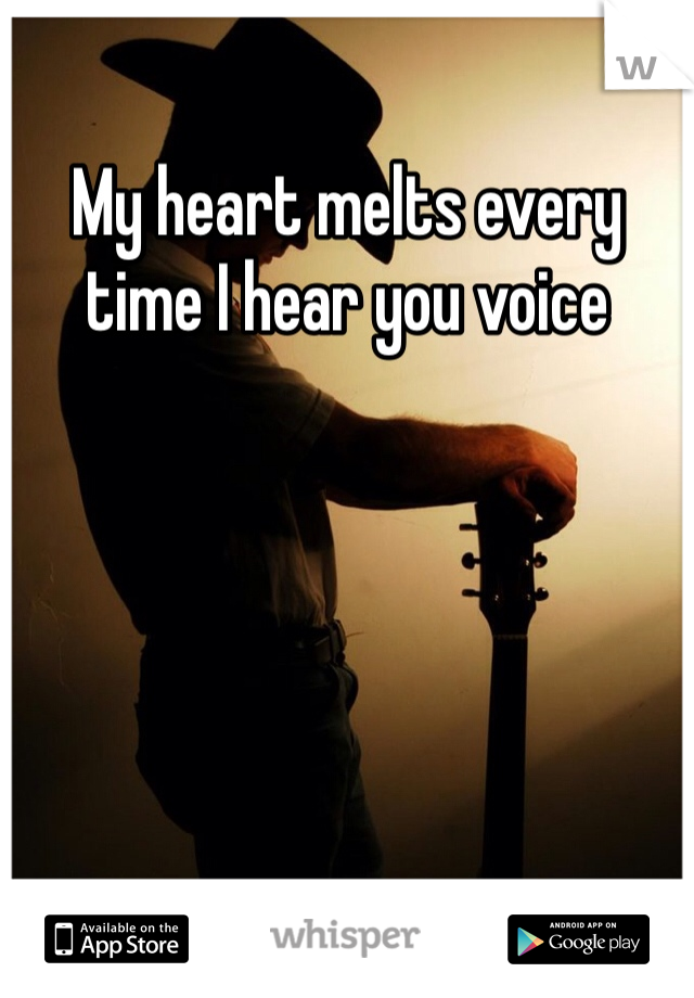 My heart melts every time I hear you voice