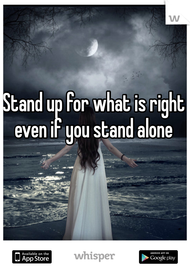 Stand up for what is right even if you stand alone