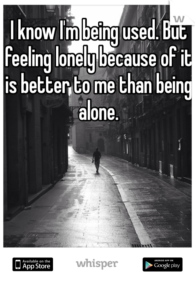I know I'm being used. But feeling lonely because of it is better to me than being alone.
