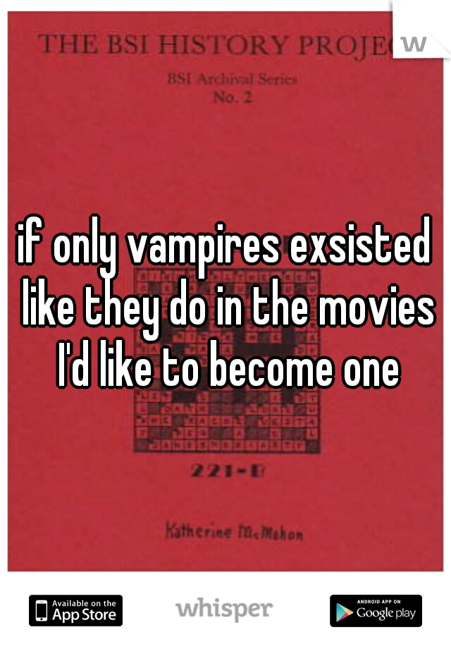 if only vampires exsisted like they do in the movies I'd like to become one