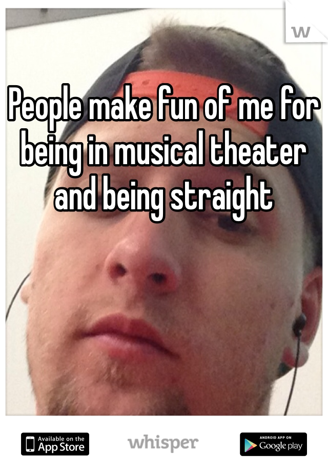 People make fun of me for being in musical theater and being straight