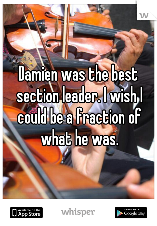 Damien was the best section leader. I wish I could be a fraction of what he was.